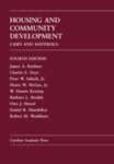 Housing and Community Development: Cases and Materials, 4th edition by James A. Kushner, Charles E. Daye, Peter W. Salsich Jr., Henry W. McGee Jr., W. Dennis Keating, Barbara L. Bezdek, Otto J. Hetzel, Daniel R. Mandelker, and Robert M. Washburn