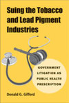 Suing the Tobacco and Lead Pigment Industries: Government Litigation as Public Health Prescription by Donald G. Gifford