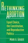 Rethinking Abortion: Equal Choice, the Constitution, and Reproductive Politics by Mark A. Graber